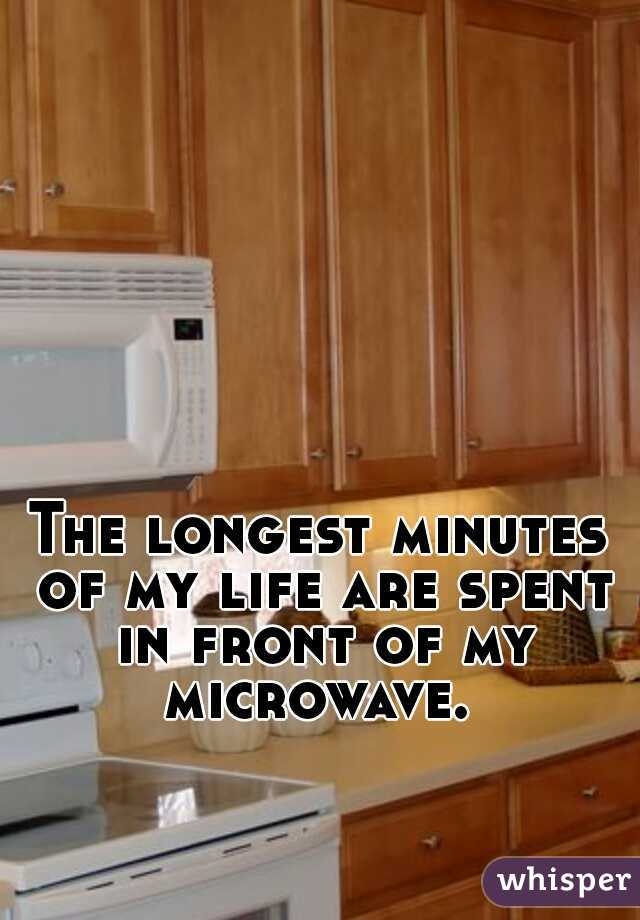 The longest minutes of my life are spent in front of my microwave.