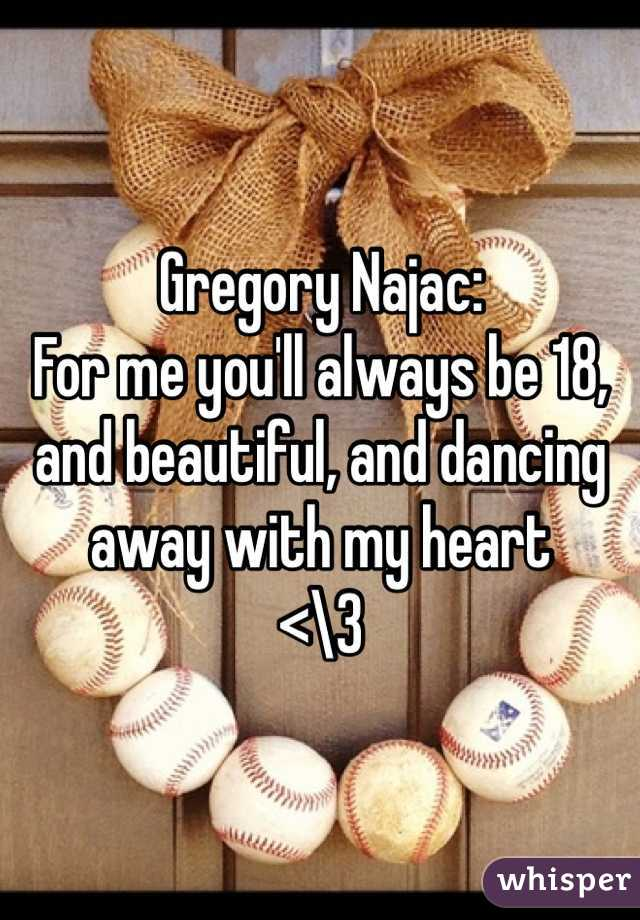 Gregory Najac: For me you'll always be 18, and beautiful, and dancing away with my heart  <\3