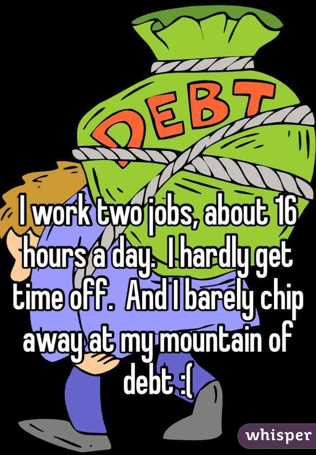 I work two jobs, about 16 hours a day.  I hardly get time off.  And I barely chip away at my mountain of debt :(