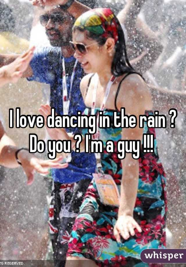 I love dancing in the rain ? Do you ? I'm a guy !!!