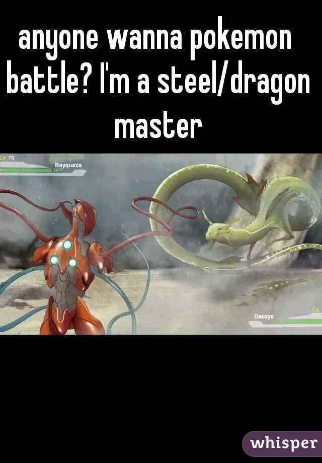 anyone wanna pokemon battle? I'm a steel/dragon master