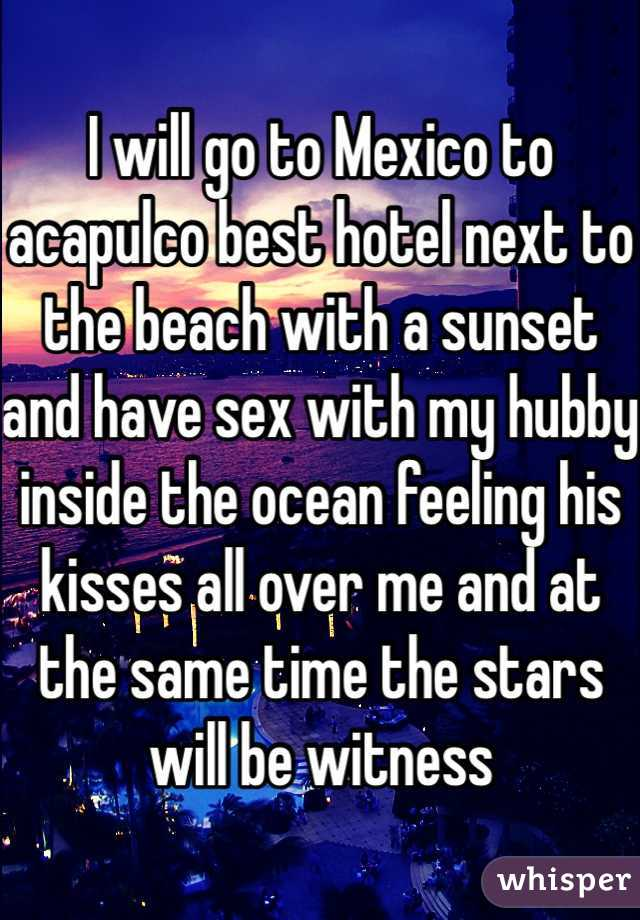 I will go to Mexico to acapulco best hotel next to the beach with a sunset and have sex with my hubby inside the ocean feeling his kisses all over me and at the same time the stars will be witness