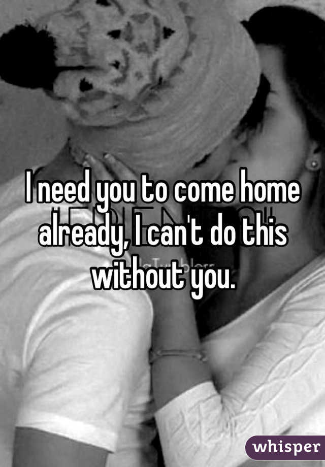 I need you to come home already, I can't do this without you.
