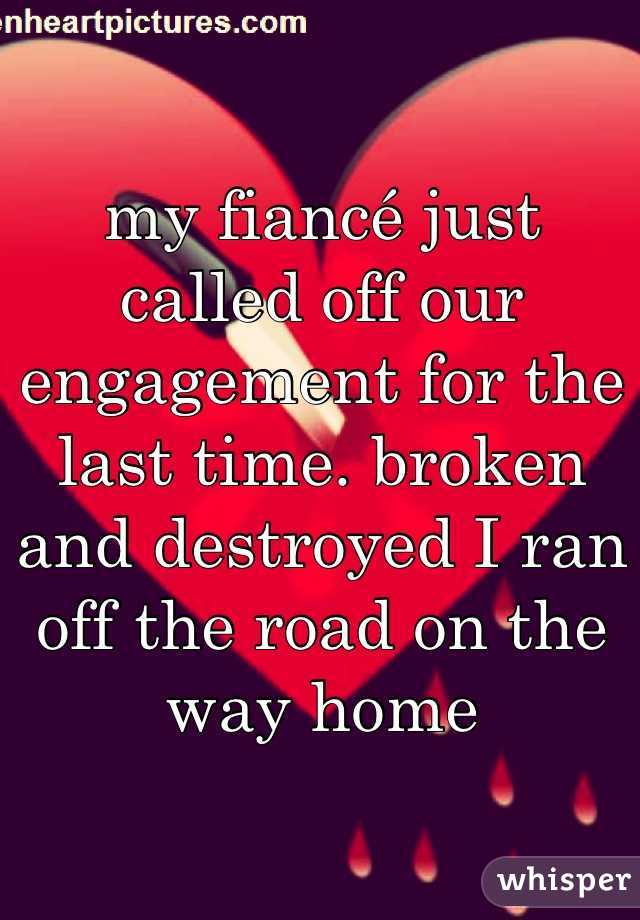 my fiancé just called off our engagement for the last time. broken and destroyed I ran off the road on the way home