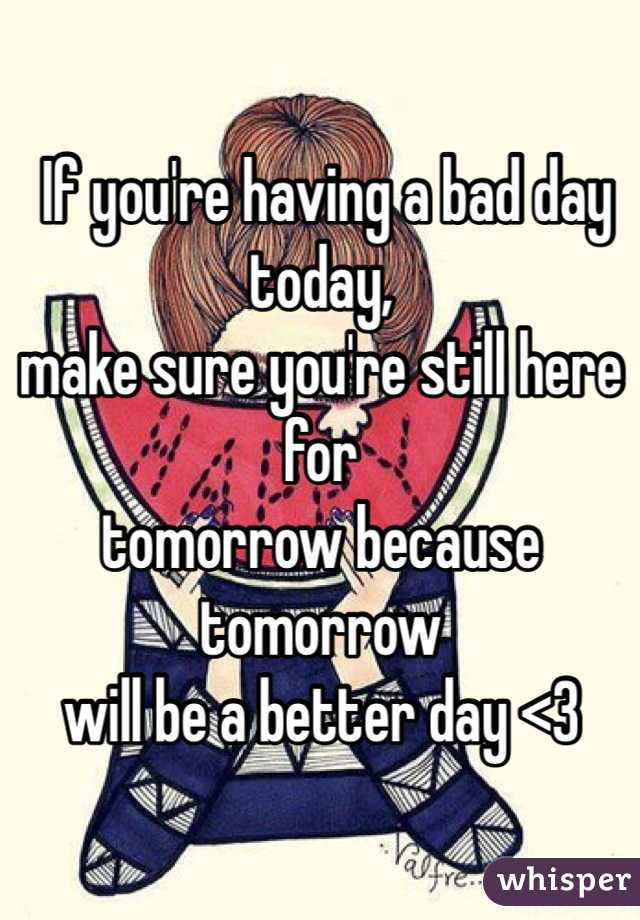 If you're having a bad day today,  make sure you're still here for  tomorrow because tomorrow  will be a better day <3