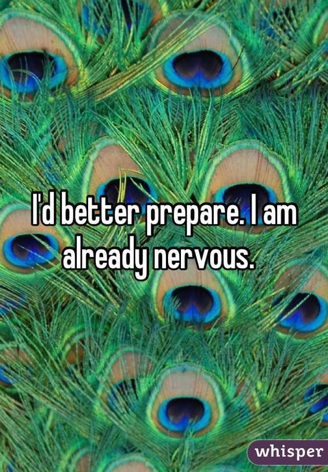 I'd better prepare. I am already nervous.