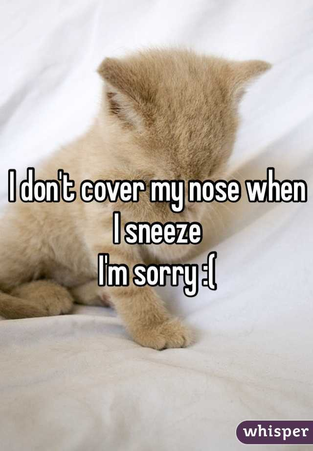 I don't cover my nose when I sneeze  I'm sorry :(