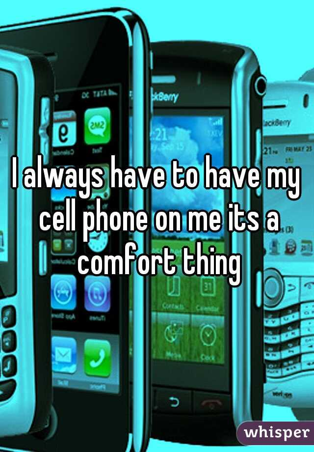 I always have to have my cell phone on me its a comfort thing