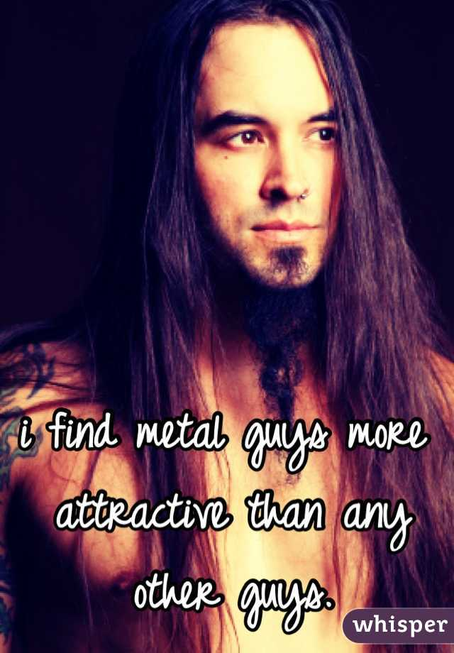 i find metal guys more attractive than any other guys.