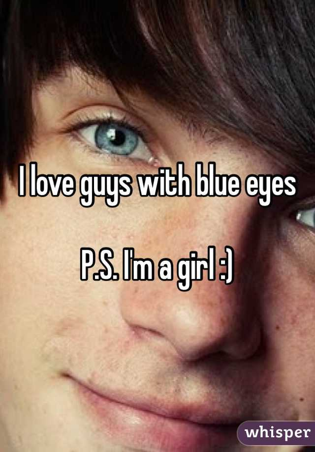 I love guys with blue eyes   P.S. I'm a girl :)