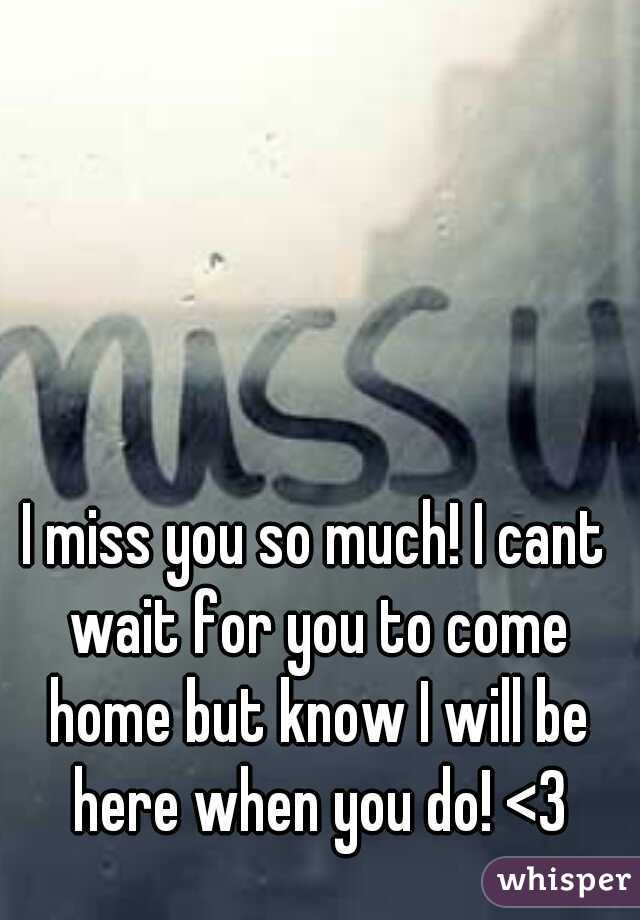 I miss you so much! I cant wait for you to come home but know I will be here when you do! <3