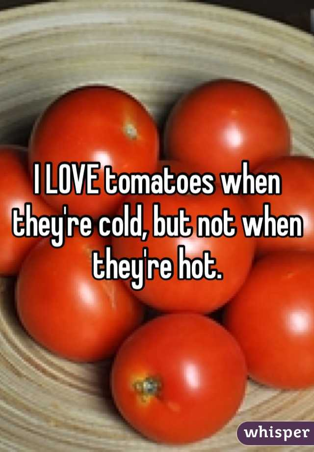 I LOVE tomatoes when they're cold, but not when they're hot.