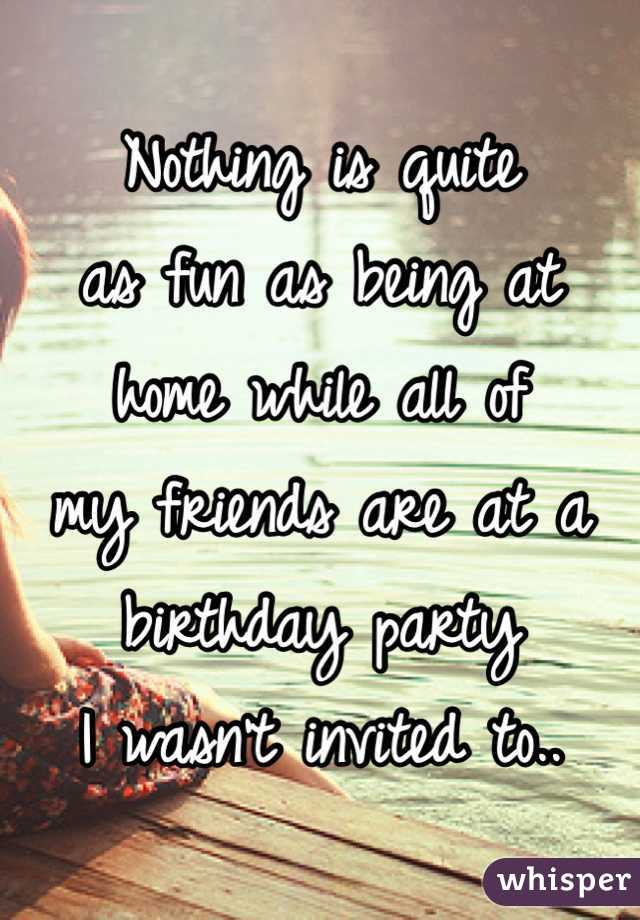 Nothing is quite  as fun as being at home while all of  my friends are at a  birthday party  I wasn't invited to..