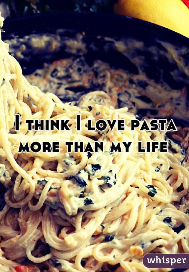 I think I love pasta more than my life