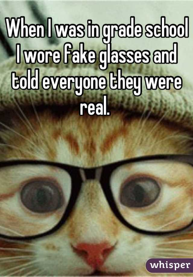 When I was in grade school I wore fake glasses and told everyone they were real.