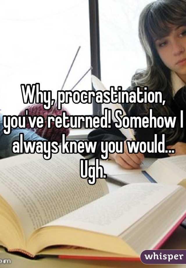 Why, procrastination, you've returned! Somehow I always knew you would... Ugh.