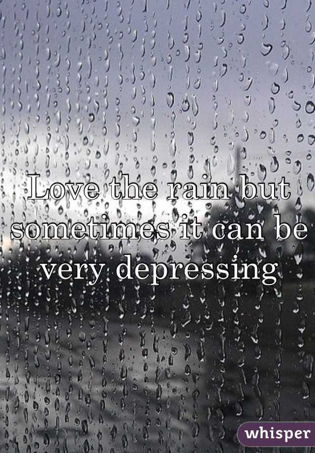Love the rain but sometimes it can be very depressing