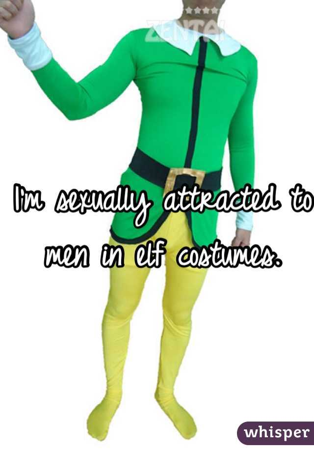 I'm sexually attracted to men in elf costumes.