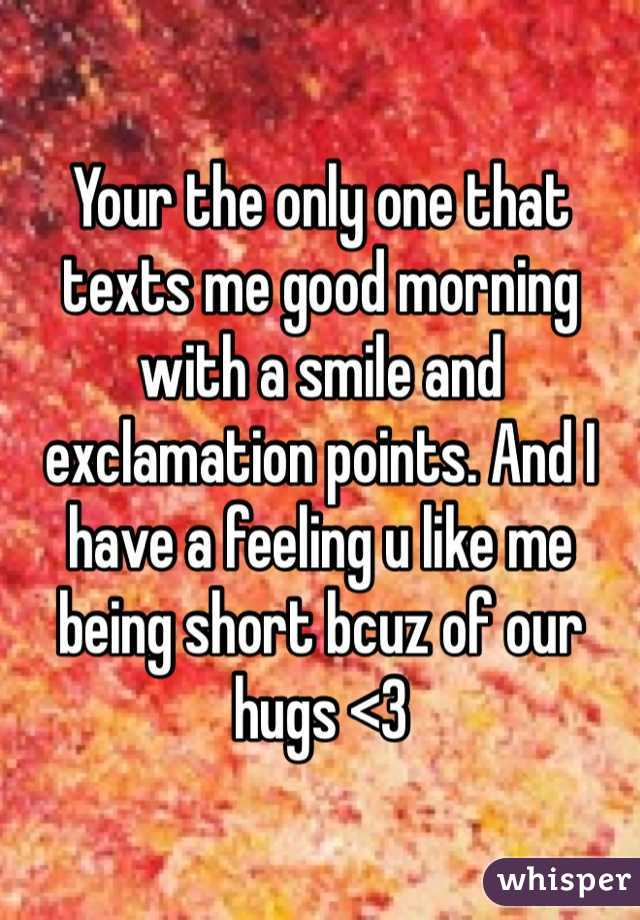 Your the only one that texts me good morning with a smile and exclamation points. And I have a feeling u like me being short bcuz of our hugs <3