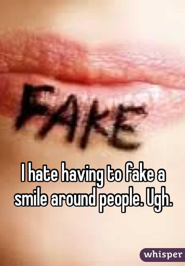 I hate having to fake a smile around people. Ugh.