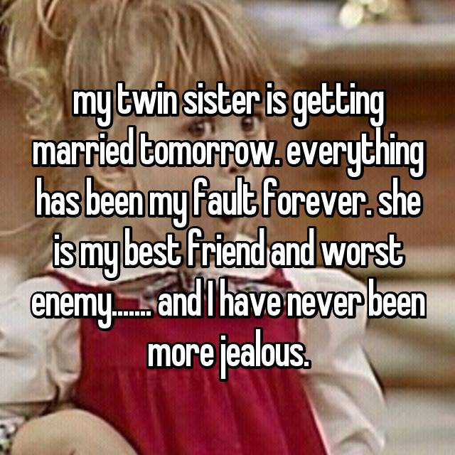 my twin sister is getting married tomorrow. everything has been my fault forever. she is my best friend and worst enemy....... and I have never been more jealous.