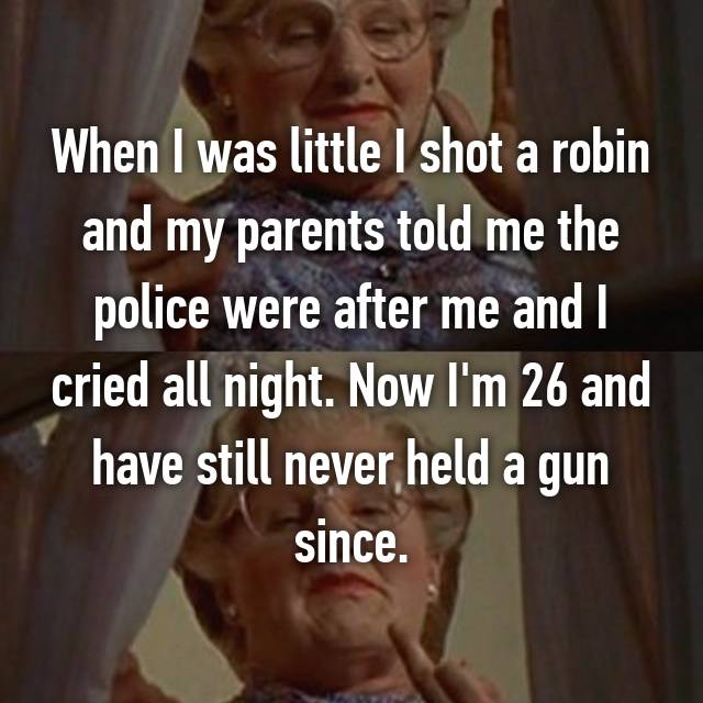 When I was little I shot a robin and my parents told me the police were after me and I cried all night. Now I'm 26 and have still never held a gun since.