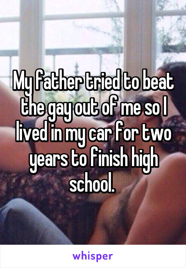 My father tried to beat the gay out of me so I lived in my car for two years to finish high school.