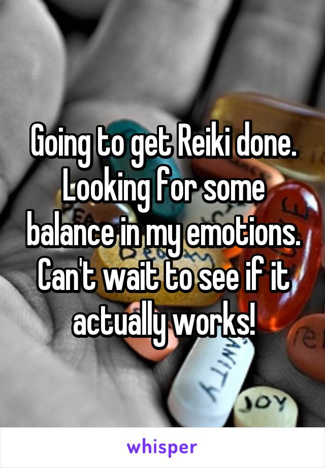 Going to get Reiki done. Looking for some balance in my emotions. Can't wait to see if it actually works!