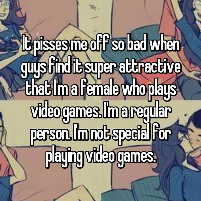 It pisses me off so bad when guys find it super attractive that I'm a female who plays video games. I'm a regular person. I'm not special for playing video games.