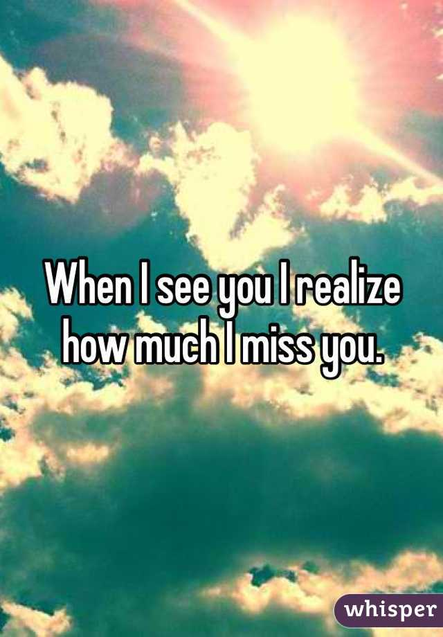 When I see you I realize how much I miss you.