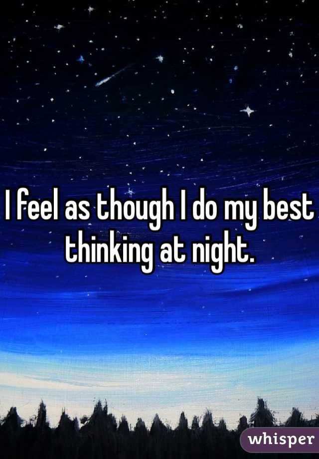 I feel as though I do my best thinking at night.