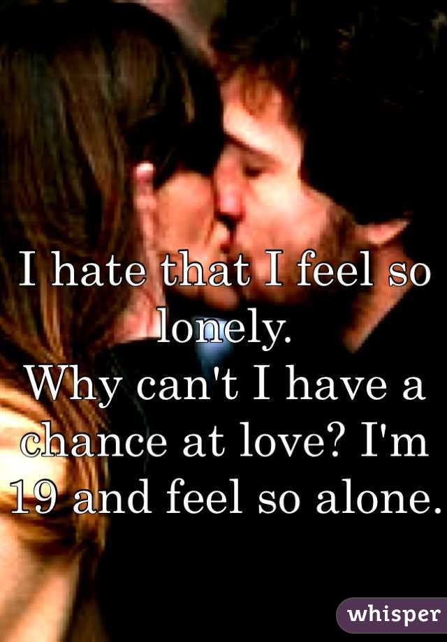 I hate that I feel so lonely.  Why can't I have a chance at love? I'm 19 and feel so alone.