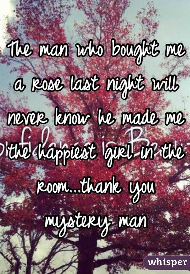 The man who bought me a rose last night will never know he made me the happiest girl in the room...thank you mystery man