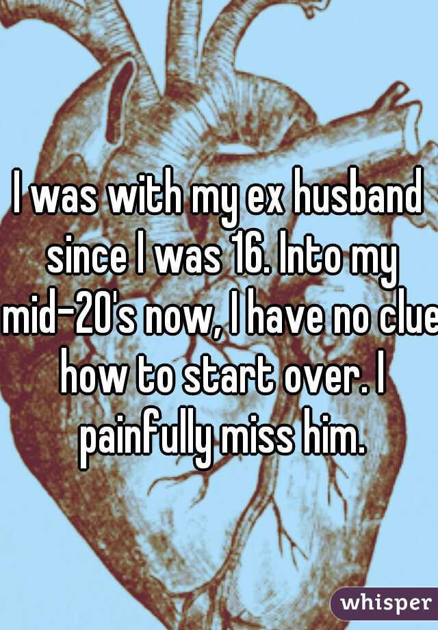 I was with my ex husband since I was 16. Into my mid-20's now, I have no clue how to start over. I painfully miss him.