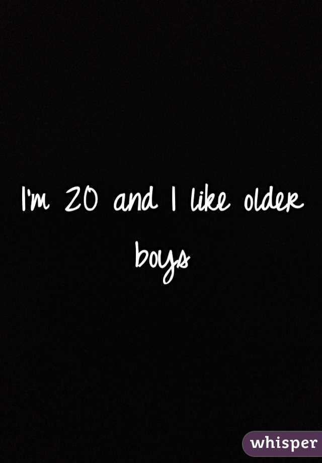 I'm 20 and I like older boys