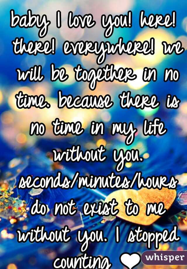baby I love you! here! there! everywhere! we will be together in no time. because there is no time in my life without you. seconds/minutes/hours do not exist to me without you. I stopped counting ❤