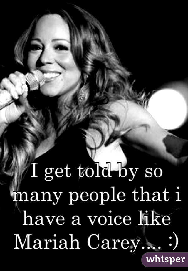 I get told by so many people that i have a voice like Mariah Carey.... :)