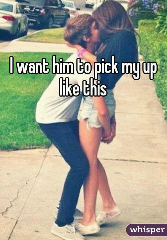 I want him to pick my up like this