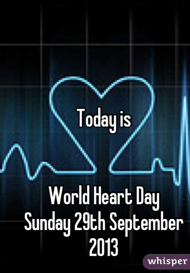 Today is   World Heart Day Sunday 29th September 2013