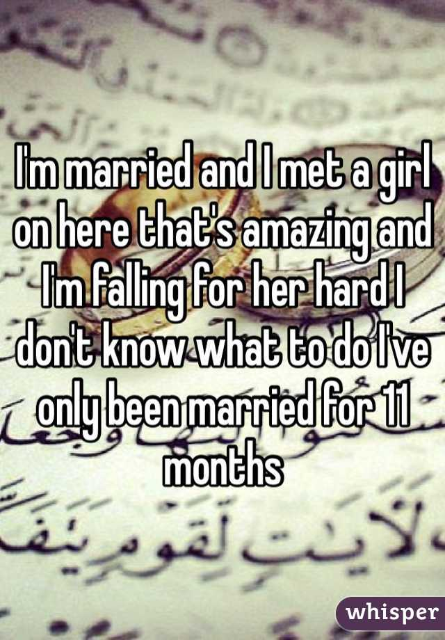 I'm married and I met a girl on here that's amazing and I'm falling for her hard I don't know what to do I've only been married for 11 months