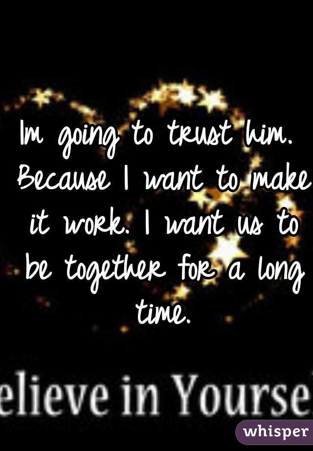 Im going to trust him. Because I want to make it work. I want us to be together for a long time.