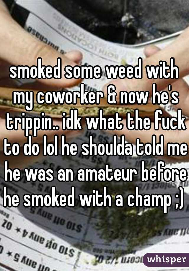 smoked some weed with my coworker & now he's trippin.. idk what the fuck to do lol he shoulda told me he was an amateur before he smoked with a champ ;)