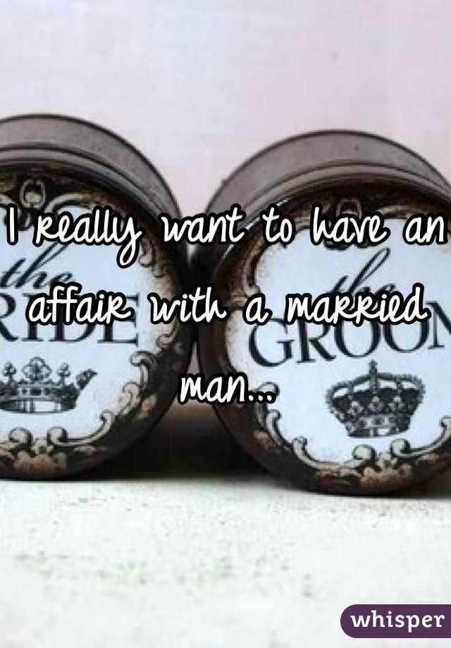 I really want to have an affair with a married man...