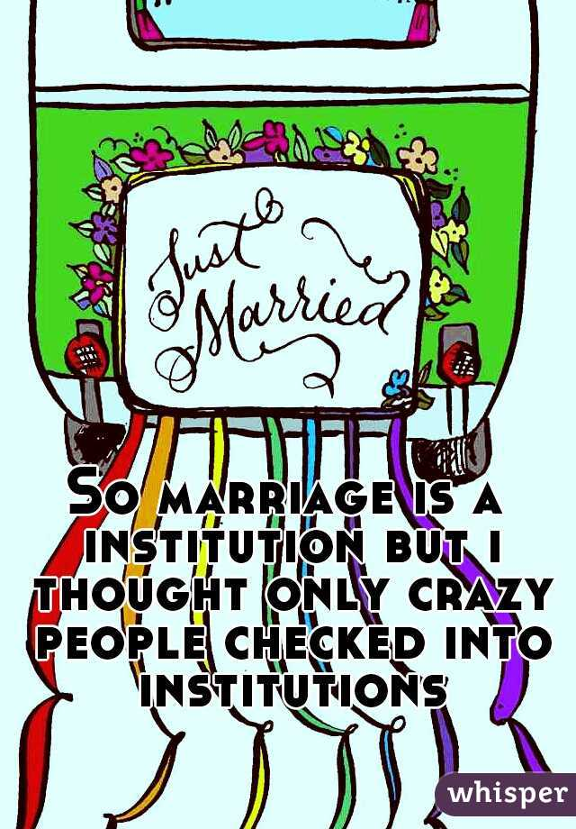 So marriage is a institution but i thought only crazy people checked into institutions