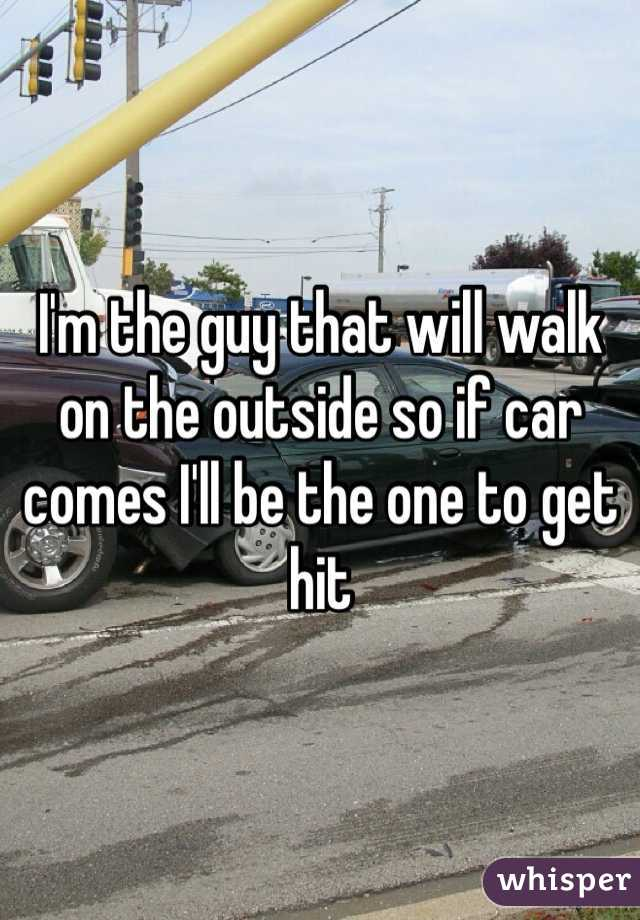 I'm the guy that will walk on the outside so if car comes I'll be the one to get hit