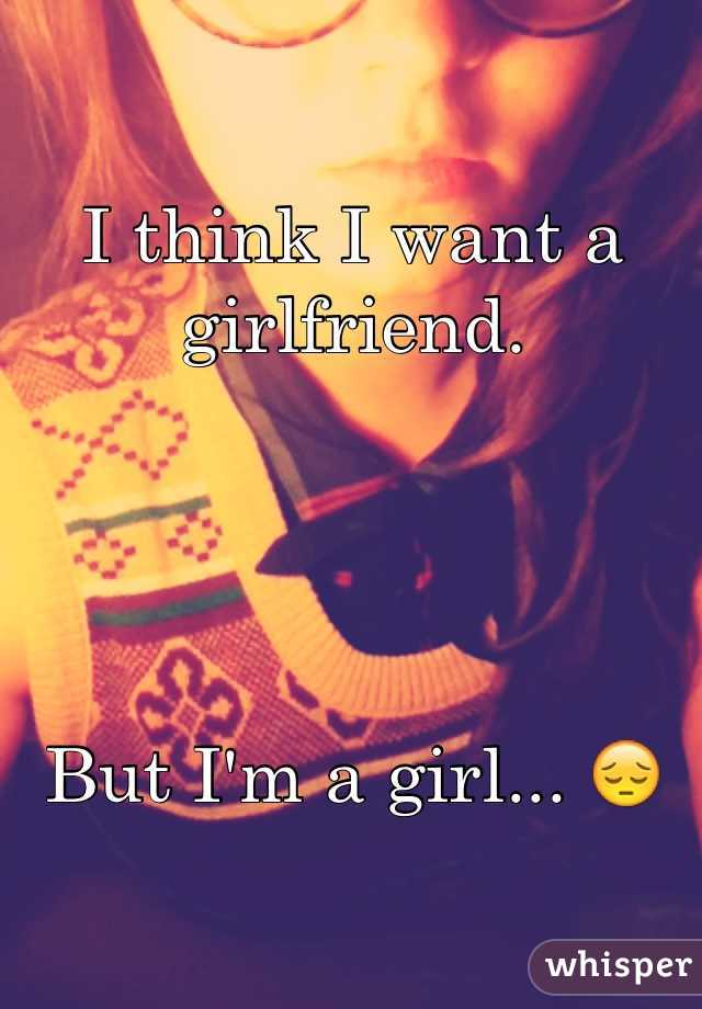 I think I want a girlfriend.      But I'm a girl... 😔