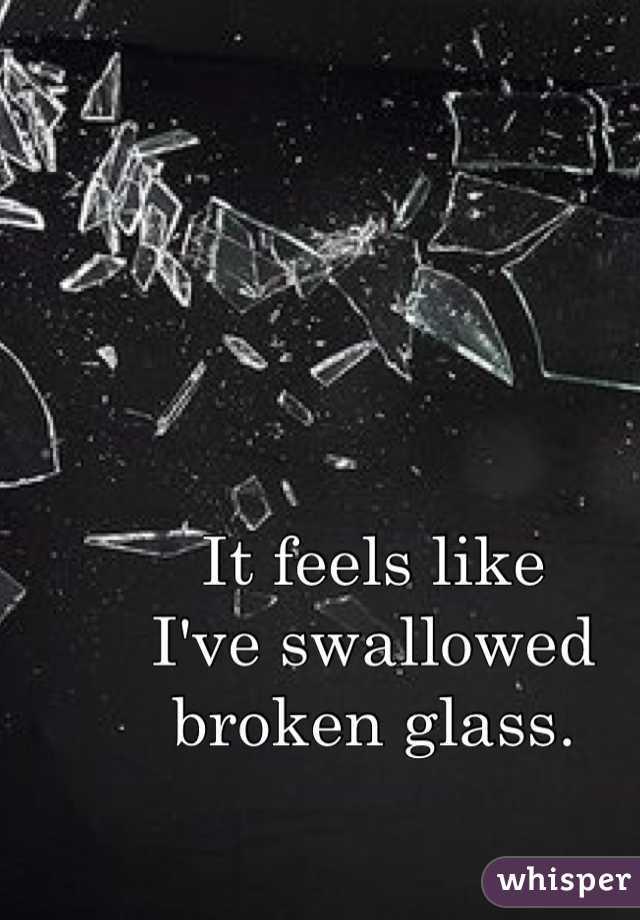 It feels like  I've swallowed broken glass.