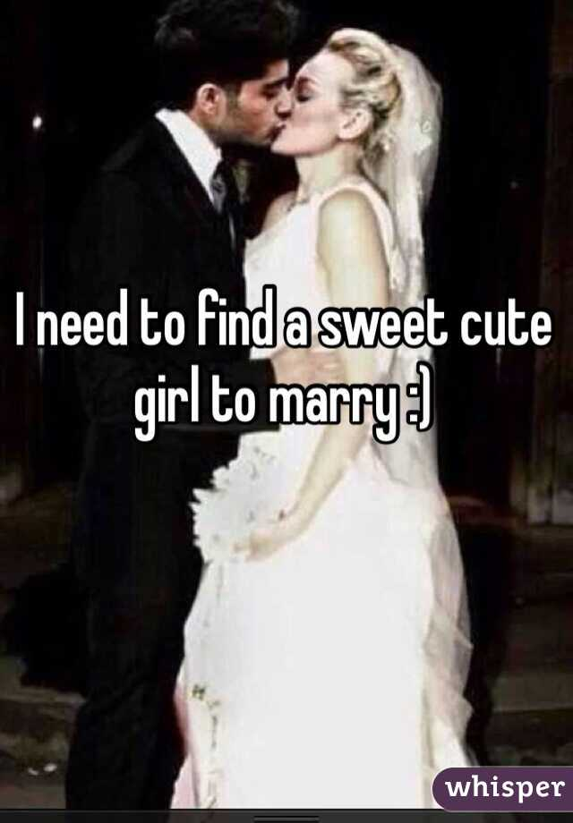 I need to find a sweet cute girl to marry :)