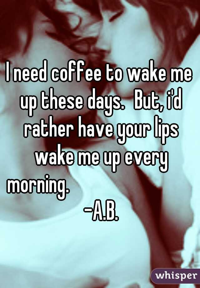 I need coffee to wake me up these days. But, i'd rather have your lips wake me up every morning.                                -A.B.