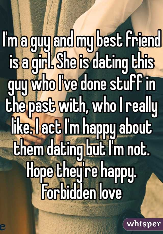I'm a guy and my best friend is a girl. She is dating this guy who I've done stuff in the past with, who I really like. I act I'm happy about them dating but I'm not. Hope they're happy. Forbidden love